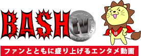 BASH ファンとともに盛り上げるエンタメ動画